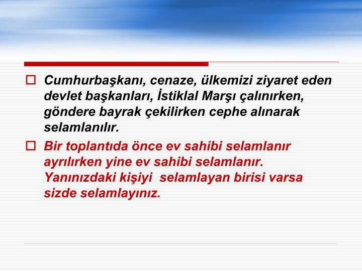 Cumhurbaşkanı, cenaze, ülkemizi ziyaret eden devlet başkanları, İstiklal Marşı çalınırken, göndere bayrak çekilirken cephe alınarak selamlanılır.