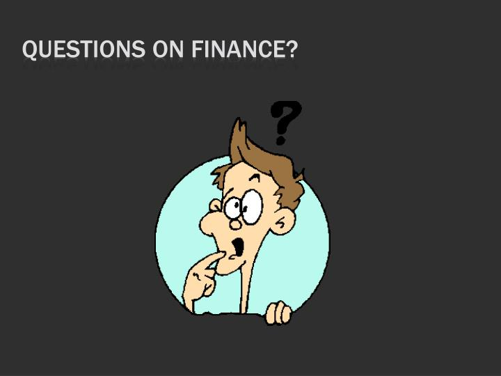 Questions On Finance?