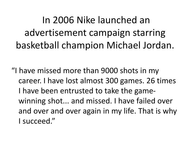 In 2006 Nike launched an advertisement campaign starring basketball champion Michael Jordan.