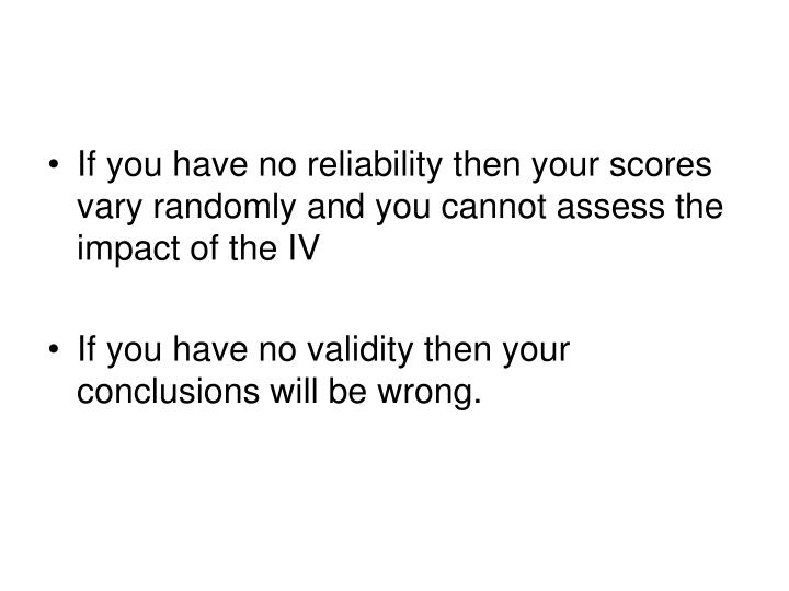 If you have no reliability then your scores vary randomly and you cannot assess the impact of the IV