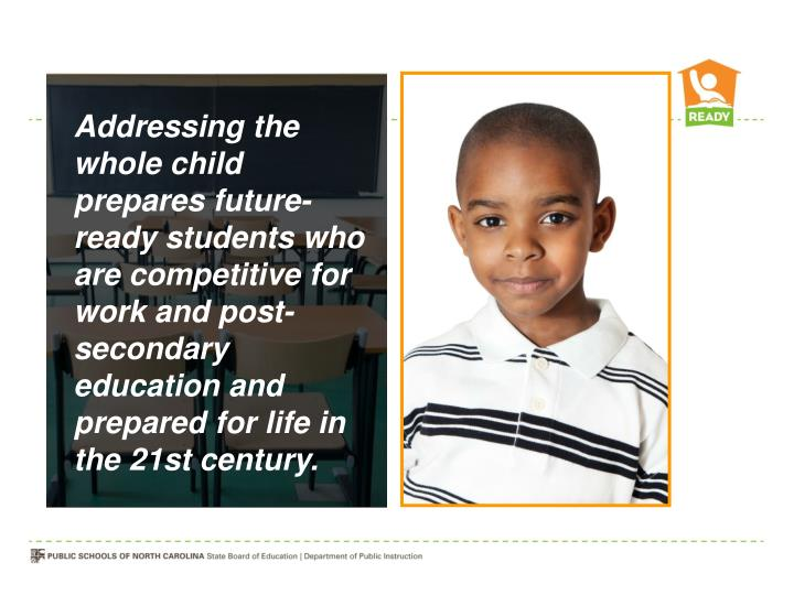 Addressing the whole child prepares future-ready students who are competitive for work and post-secondary education and prepared for life in the 21st century.