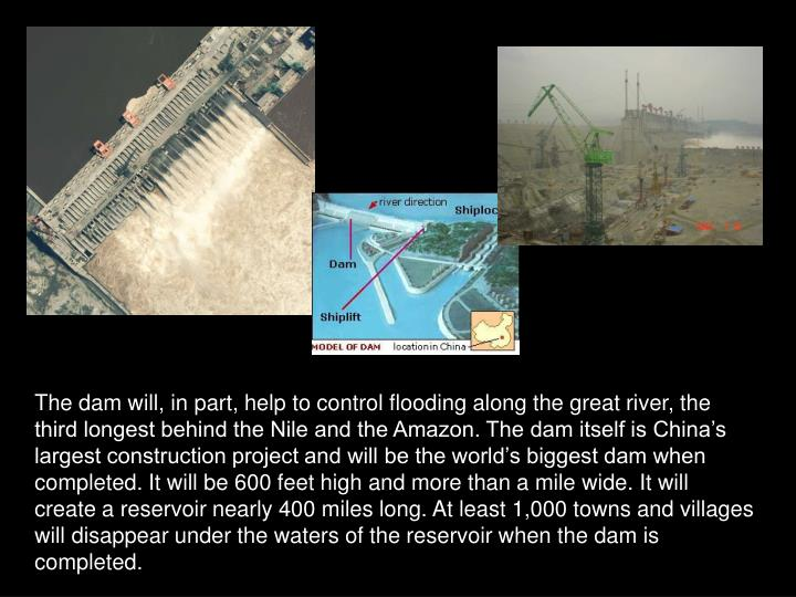 The dam will, in part, help to control flooding along the great river, the third longest behind the Nile and the Amazon. The dam itself is China's largest construction project and will be the world's biggest dam when completed. It will be 600 feet high and more than a mile wide. It will create a reservoir nearly 400 miles long. At least 1,000 towns and villages will disappear under the waters of the reservoir when the dam is completed.