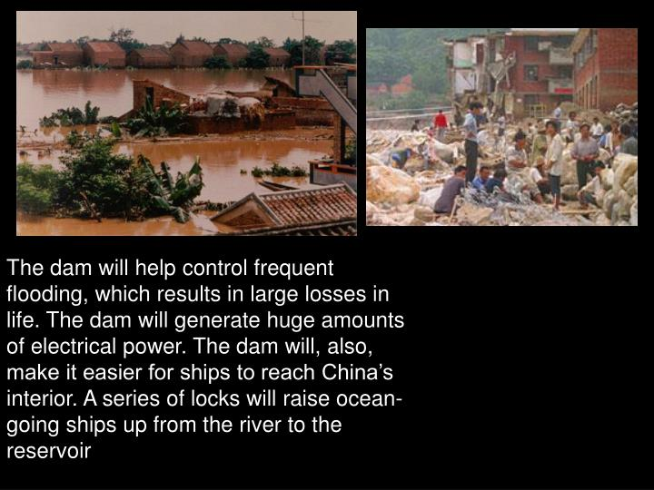 The dam will help control frequent flooding, which results in large losses in life. The dam will generate huge amounts of electrical power. The dam will, also, make it easier for ships to reach China's interior. A series of locks will raise ocean-going ships up from the river to the reservoir