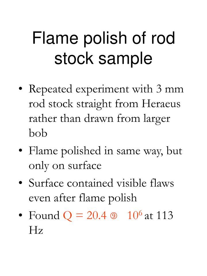 Flame polish of rod stock sample