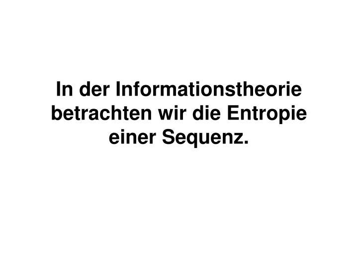 In der Informationstheorie betrachten wir die Entropie einer Sequenz.