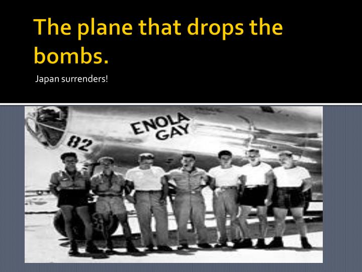 The plane that drops the bombs.