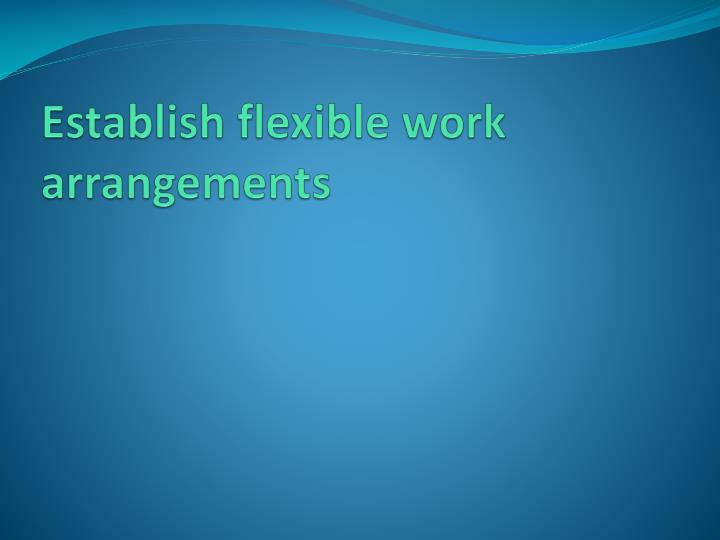 flexible work arrangements Supervisors are expected to thoughtfully review flexible work requests and arrangements by evaluating the individual's performance, responsibilities and work.