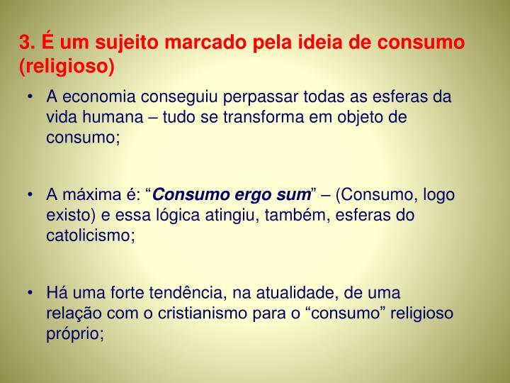 3. É um sujeito marcado pela ideia de consumo (religioso)