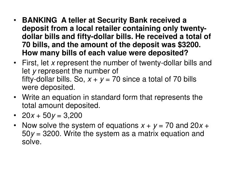 BANKING  A teller at Security Bank received a deposit from a local retailer containing only twenty-dollar bills and fifty-dollar bills. He received a total of 70 bills, and the amount of the deposit was $3200. How many bills of each value were deposited?