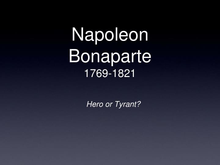 napoleon bonaparte hero or tyrant essay Was napoleon bonaparte a revolutionary or a tyrant to this idea that someone could either be a revolutionairy or a tyrant robespierre was both napoleon was.