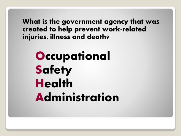 What is the government agency that was created to help prevent work-related injuries, illness and death?