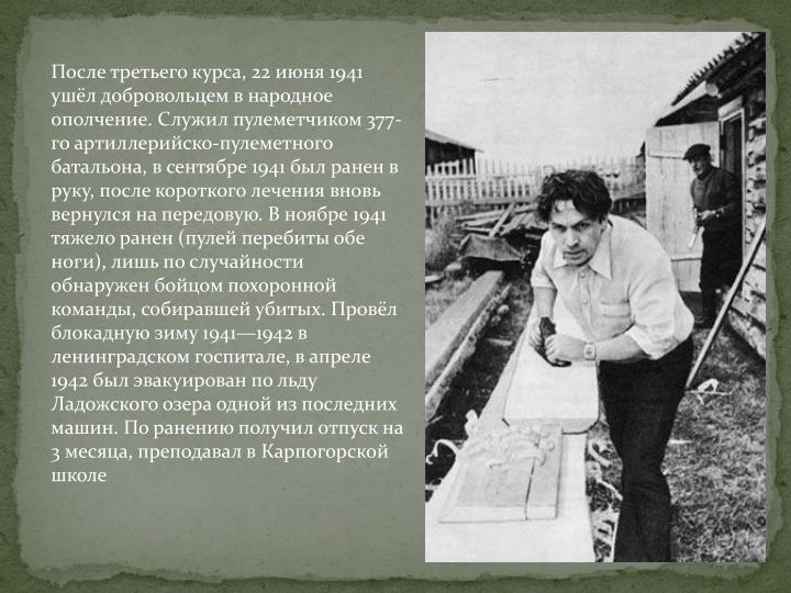 После третьего курса, 22 июня 1941 ушёл добровольцем в народное ополчение. Служил пулеметчиком 377-го артиллерийско-пулеметного батальона, в сентябре 1941 был ранен в руку, после короткого лечения вновь вернулся на передовую. В ноябре 1941 тяжело ранен (пулей перебиты обе ноги), лишь по случайности обнаружен бойцом похоронной команды, собиравшей убитых. Провёл блокадную зиму 1941—1942 в ленинградском госпитале, в апреле 1942 был эвакуирован по льду Ладожского озера одной из последних машин. По ранению получил отпуск на 3 месяца, преподавал в