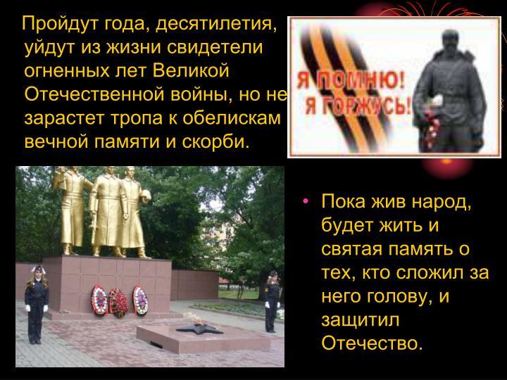Пройдут года, десятилетия, уйдут из жизни свидетели огненных лет Великой Отечественной войны, но не зарастет тропа к обелискам вечной памяти и скорби.