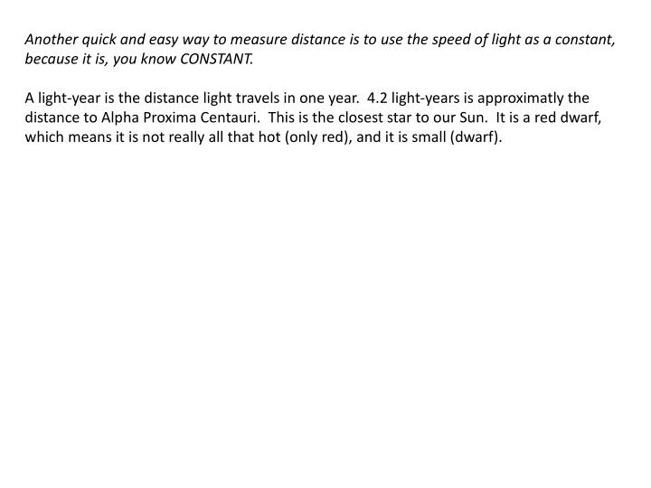 Another quick and easy way to measure distance is to use the speed of light as a constant, because it is, you know CONSTANT.