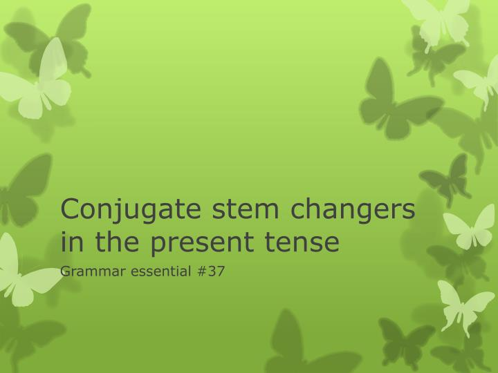 Conjugate stem changers in the present tense