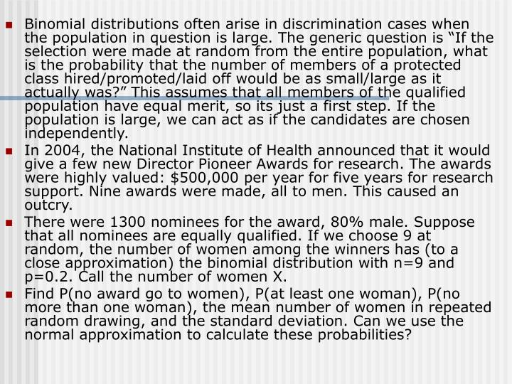 """Binomial distributions often arise in discrimination cases when the population in question is large. The generic question is """"If the selection were made at random from the entire population, what is the probability that the number of members of a protected class hired/promoted/laid off would be as small/large as it actually was?"""" This assumes that all members of the qualified population have equal merit, so its just a first step. If the population is large, we can act as if the candidates are chosen independently."""