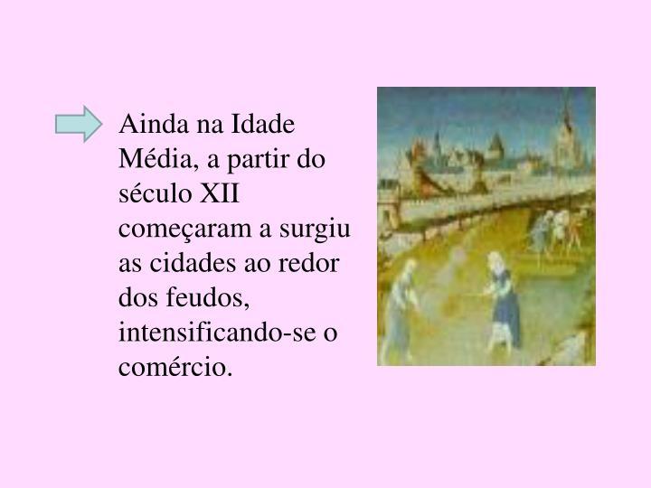 Ainda na Idade Média, a partir do século XII começaram a surgiu as cidades ao redor dos feudos, intensificando-se o comércio.