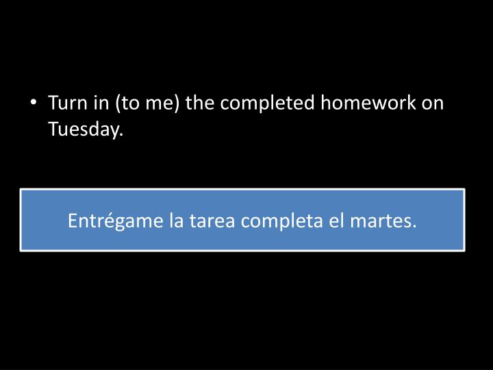 Turn in (to me) the completed homework on Tuesday.
