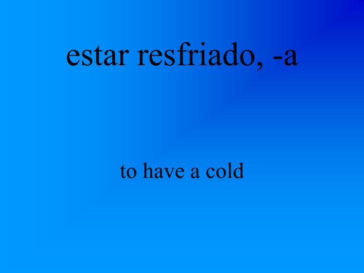 estar resfriado, -a
