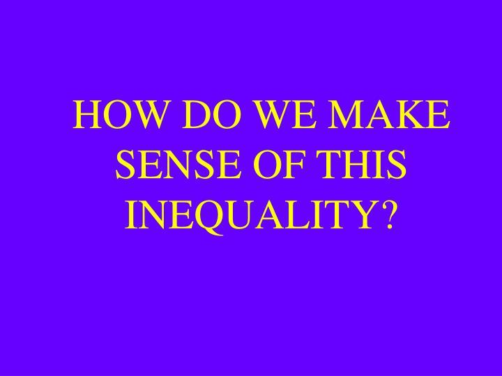 HOW DO WE MAKE SENSE OF THIS INEQUALITY?