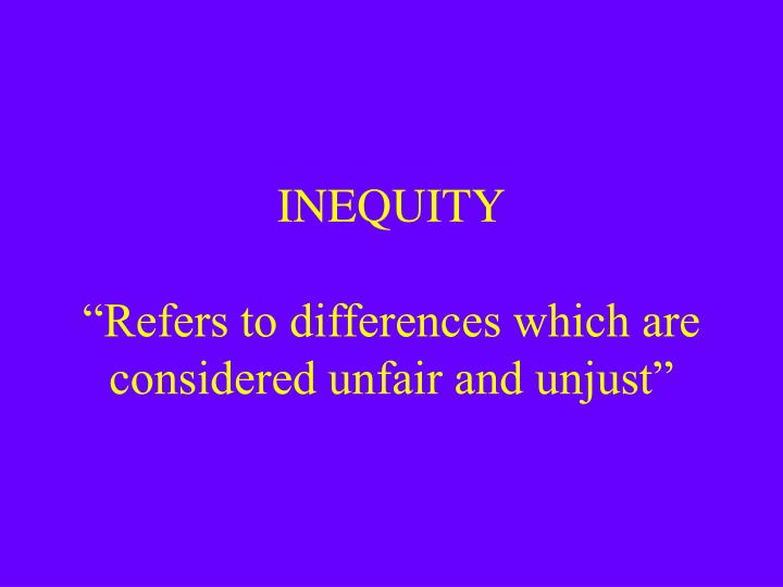 Inequity refers to differences which are considered unfair and unjust