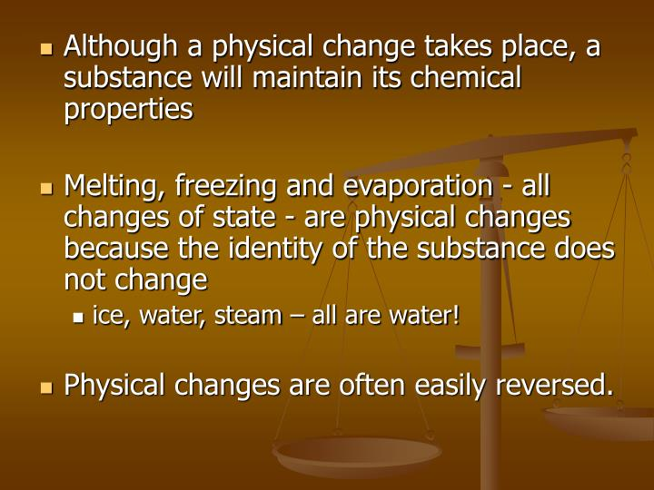 Although a physical change takes place, a substance will maintain its chemical properties