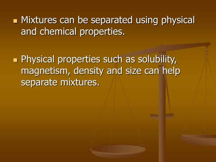 Mixtures can be separated using physical and chemical properties.