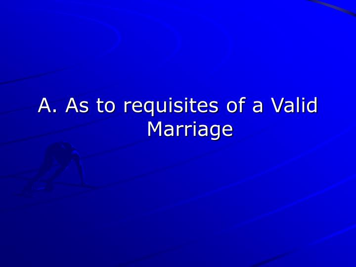 A. As to requisites of a Valid Marriage