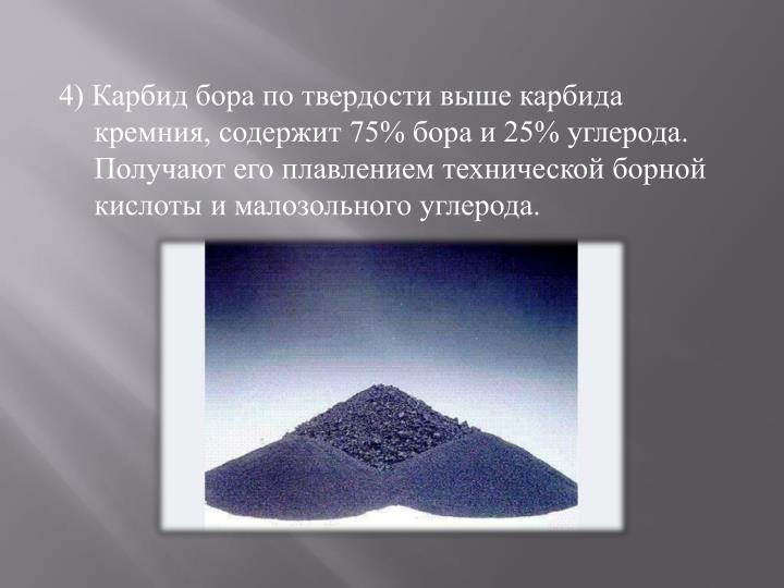 4) Карбид бора по твердости выше карбида кремния, содержит 75% бора и 25% углерода. Получают его плавлением технической борной кислоты и малозольного углерода.