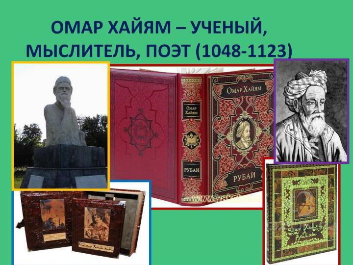 ОМАР ХАЙЯМ – УЧЕНЫЙ, МЫСЛИТЕЛЬ, ПОЭТ (1048-1123)