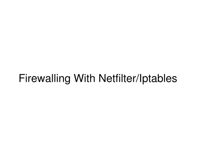 Firewalling with netfilter iptables1