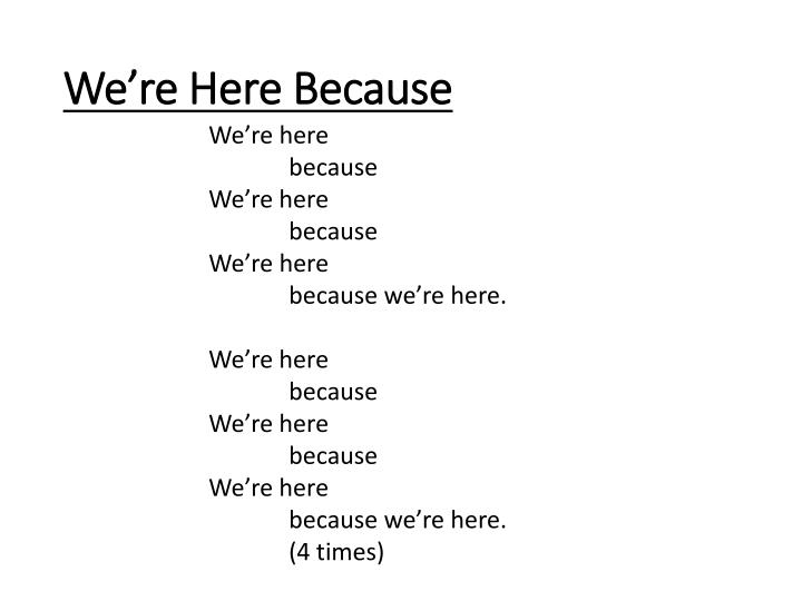We're Here Because