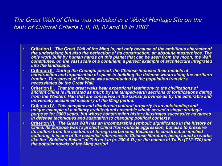 The Great Wall of China was included as a World Heritage Site on the basis of Cultural Criteria I, II, III, IV and VI in 1987