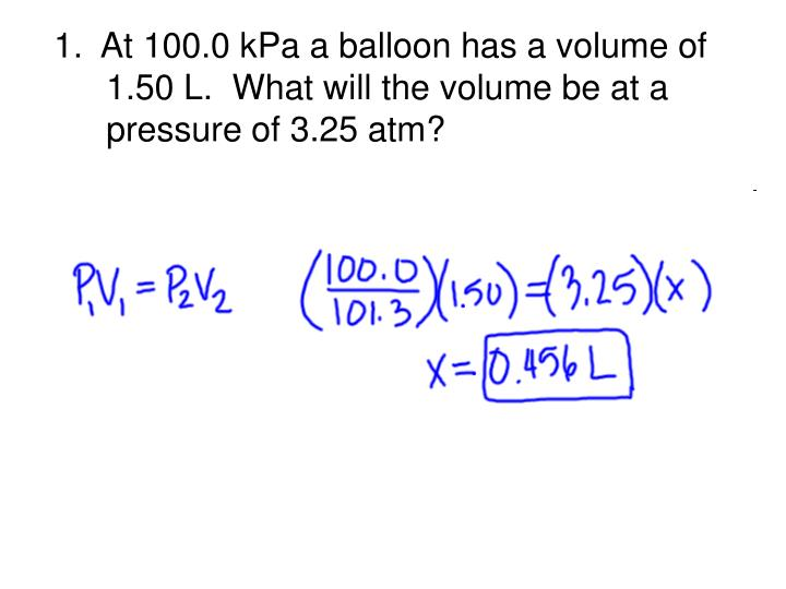 1.  At 100.0 kPa a balloon has a volume of 1.50 L.  What will the volume be at a pressure of 3.25 atm?