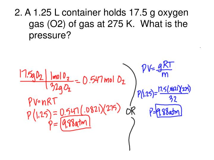 2. A 1.25 L container holds 17.5 g oxygen gas (O2) of gas at 275 K.  What is the pressure?