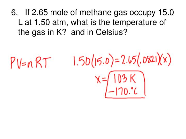 6.   If 2.65 mole of methane gas occupy 15.0 L at 1.50 atm, what is the temperature of the gas in K?  and in Celsius?