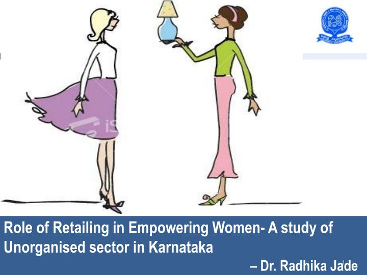 Role of Retailing in Empowering Women- A study of Unorganised sector in Karnataka