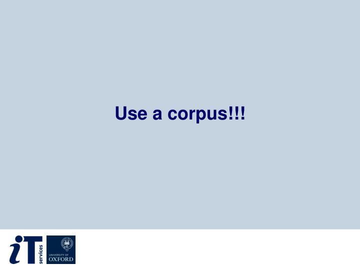 Use a corpus!!!