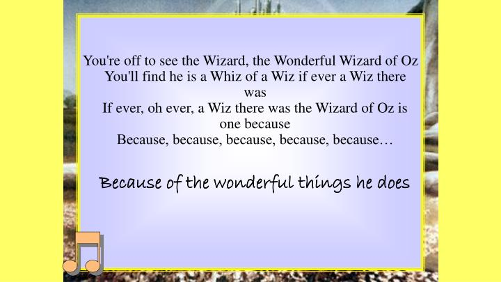 You're off to see the Wizard, the Wonderful Wizard of Oz