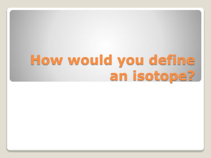 how would you define an isotope