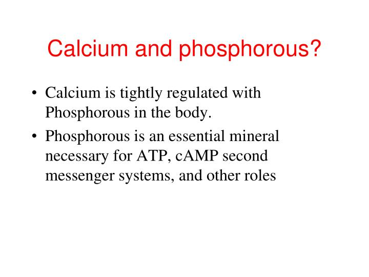 Calcium and phosphorous?