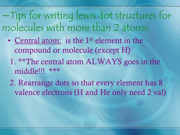 ~Tips for writing lewis dot structures for molecules with more than 2 atoms:
