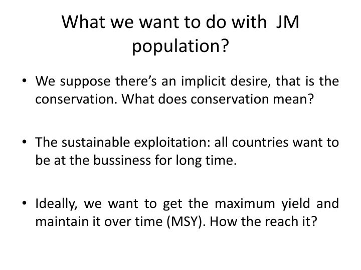 What we want to do with jm population