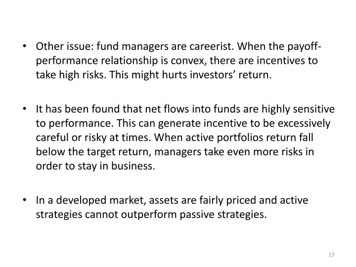 Other issue: fund managers are careerist. When the payoff-performance relationship is convex, there are incentives to take high risks. This might hurts investors' return.