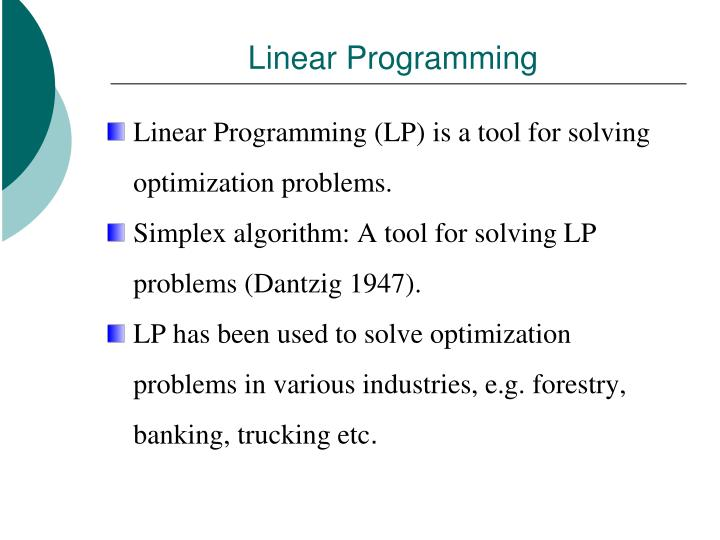 linear programming to solve coal blending problem How do you solve a linear programming problem linear programming theorem: if an optimum (maximum or minimum) value of a function constrained by a system of inequalities exists, then that optimum value occurs at one or more of the vertices of the region defined by the constraining system.