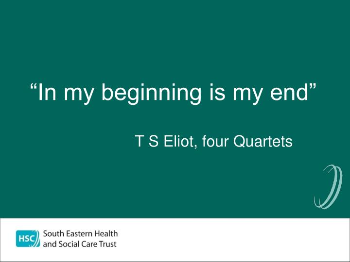 """""""In my beginning is my end"""""""