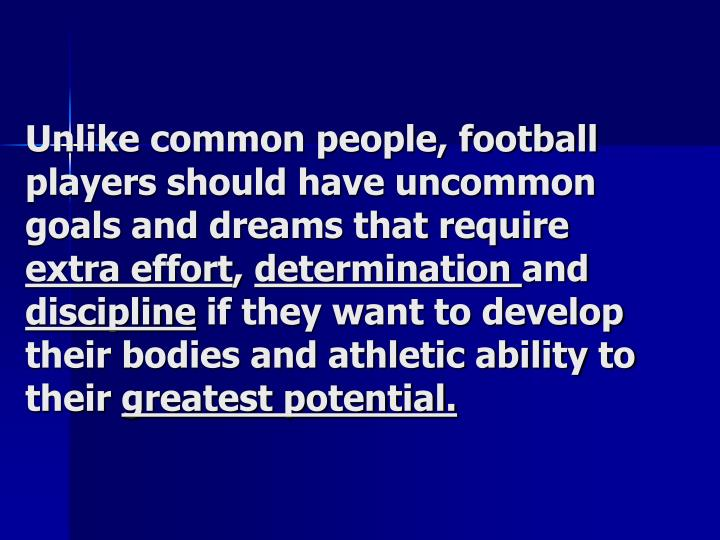 Unlike common people, football players should have uncommon goals and dreams that require