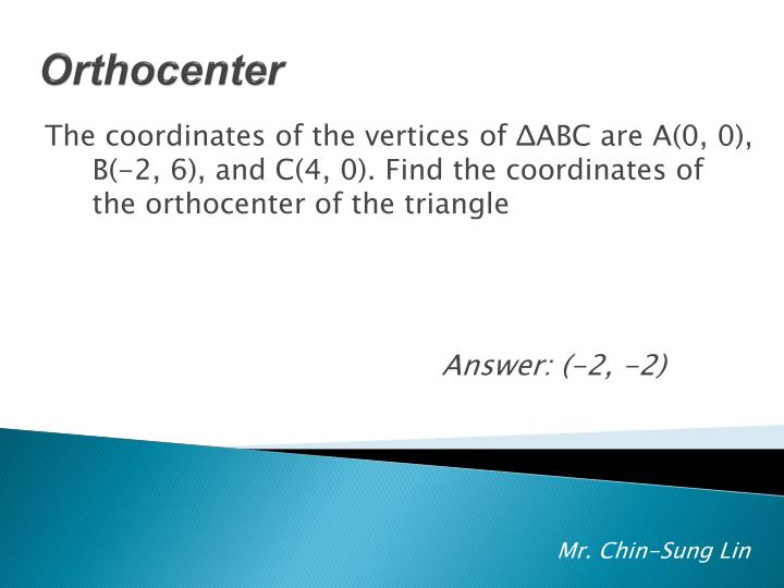 The coordinates of the vertices of ΔABC are A(0, 0), B(-2, 6), and C(4, 0). Find the coordinates of the orthocenter of the triangle
