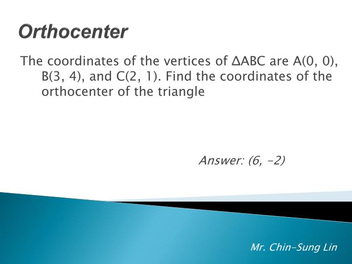 The coordinates of the vertices of ΔABC are A(0, 0), B(3, 4), and C(2, 1). Find the coordinates of the orthocenter of the triangle