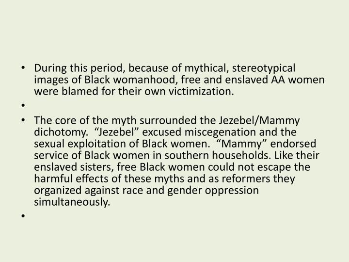 During this period, because of mythical, stereotypical images of Black womanhood, free and enslaved AA women were blamed for their own victimization.